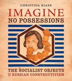 Imagine No Possessions (The Socialist Objects of Russian Constructivism) by Christina Kiaer, 9780262612210