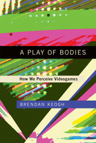 A Play of Bodies (How We Perceive Videogames) by Brendan Keogh, 9780262037631