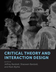Critical Theory and Interaction Design by Jeffrey Bardzell, Shaowen Bardzell, Mark Blythe, 9780262037983