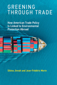Greening through Trade (How American Trade Policy Is Linked to Environmental Protection Abroad) by Sikina Jinnah, Jean-Frederic Morin, 9780262538725