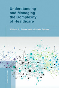 Understanding and Managing the Complexity of Healthcare by William B. Rouse, Nicoleta Serban, 9780262027519