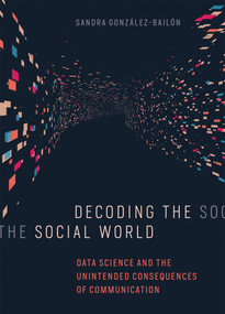 Decoding the Social World (Data Science and the Unintended Consequences of Communication) by Sandra Gonzalez-Bailon, 9780262037075