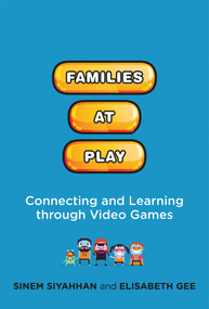 Families at Play (Connecting and Learning through Video Games) by Sinem Siyahhan, Elisabeth Gee, 9780262037464