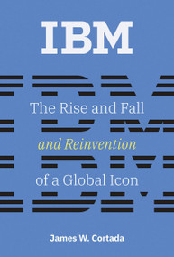IBM (The Rise and Fall and Reinvention of a Global Icon) by James W. Cortada, 9780262039444