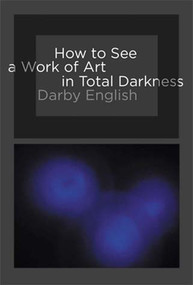 How to See a Work of Art in Total Darkness by Darby English, 9780262514934