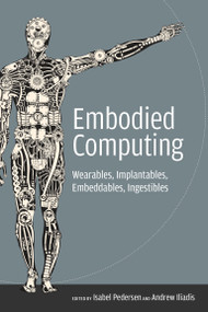 Embodied Computing (Wearables, Implantables, Embeddables, Ingestibles) by Isabel Pedersen, Andrew Iliadis, 9780262538558