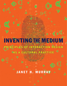 Inventing the Medium (Principles of Interaction Design as a Cultural Practice) by Janet H. Murray, 9780262016148