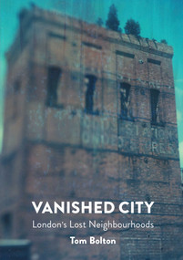 Vanished City (London's Lost Neighbourhoods) by Tom Bolton, 9781907222290
