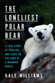 The Loneliest Polar Bear (A True Story of Survival and Peril on the Edge of a Warming World) by Kale Williams, 9781984826336