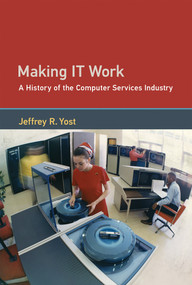 Making IT Work (A History of the Computer Services Industry) by Jeffrey R. Yost, 9780262036726