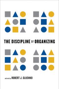 The Discipline of Organizing by Robert J. Glushko, 9780262518505