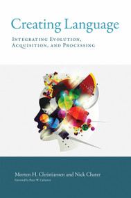 Creating Language (Integrating Evolution, Acquisition, and Processing) by Morten H. Christiansen, Nick Chater, Peter W. Culicover, 9780262535113