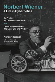 Norbert Wiener-A Life in Cybernetics (Ex-Prodigy:My Childhood and Youth andI Am a Mathematician:The Later Life of a Prodigy) by Norbert Wiener, Ronald R. Kline, 9780262535441