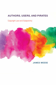 Authors, Users, and Pirates (Copyright Law and Subjectivity) by James Meese, 9780262037440