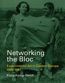 Networking the Bloc (Experimental Art in Eastern Europe 1965-1981) by Klara Kemp-Welch, 9780262038300