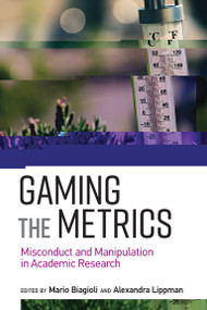 Gaming the Metrics (Misconduct and Manipulation in Academic Research) by Mario Biagioli, Alexandra Lippman, 9780262537933