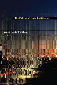 The Politics of Mass Digitization by Nanna Bonde Thylstrup, 9780262039017