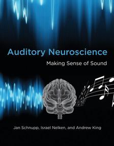 Auditory Neuroscience (Making Sense of Sound) by Jan Schnupp, Israel Nelken, Andrew J. King, 9780262518024