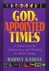 God's Appointed Times (A Practical Guide for Understanding and Celebrating the Biblical Holy Days) by Barney Kasdan, 9781880226353