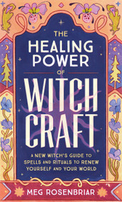 The Healing Power of Witchcraft (A New Witch's Guide to Spells and Rituals to Renew Yourself and Your World) by Meg Rosenbriar, 9780593196809