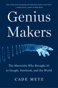 Genius Makers (The Mavericks Who Brought AI to Google, Facebook, and the World) by Cade Metz, 9781524742676