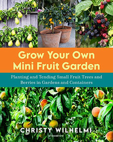 Grow Your Own Mini Fruit Garden (Planting and Tending Small Fruit Trees and Berries in Gardens and Containers) by Christy Wilhelmi, 9780760370261