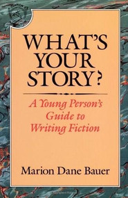 What's Your Story? (A Young Person's Guide to Writing Fiction) by Marion Dane Bauer, 9780395577806