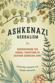 Ashkenazi Herbalism (Rediscovering the Herbal Traditions of Eastern European Jews) by Deatra Cohen, Adam Siegel, 9781623175443