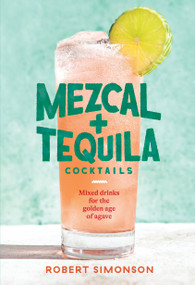 Mezcal and Tequila Cocktails (Mixed Drinks for the Golden Age of Agave [A Cocktail Recipe Book]) by Robert Simonson, 9781984857743
