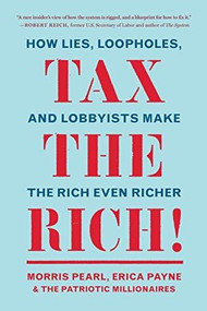 Tax the Rich! (How Lies, Loopholes, and Lobbyists Make the Rich Even Richer) by Morris Pearl, Erica Payne, The Patriotic Millionaires, 9781620976265