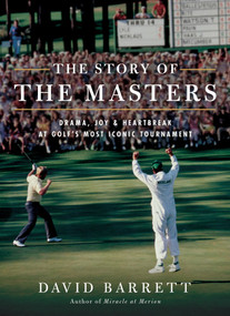 The Story of The Masters (Drama, joy and heartbreak at golf's most iconic tournament) by David Barrett, 9781732222724