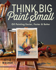 Think Big Paint Small (Oil Painting Easier, Faster and Better) by Joyce Washor, 9781440346996