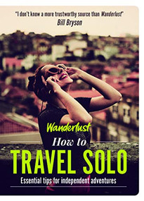 How to Travel Solo (Holiday tips for independent adventurers) by Wanderlust, 9781787396142