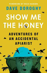Show Me the Honey (Adventures of an Accidental Apiarist) by Dave Doroghy, Rick Hansen, 9781771513227