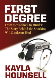 First Degree (From Med School to Murder: The Story Behind the Shocking Will Sandeson Trial) by Kayla Hounsell, 9781771086660
