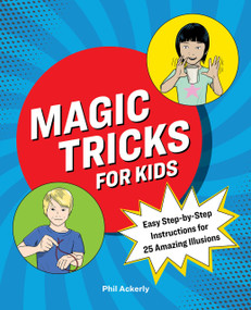 Magic Tricks for Kids (Easy Step-by-Step Instructions for 25 Amazing Illusions) by Phil Ackerly, 9781646118380