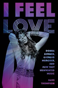 I Feel Love (Donna Summer, Giorgio Moroder, and How They Reinvented Music) by Dave Thompson, 9781493049806