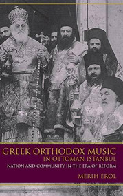 Greek Orthodox Music in Ottoman Istanbul (Nation and Community in the Era of Reform) by Merih Erol, 9780253018335