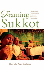 Framing Sukkot (Tradition and Transformation in Jewish Vernacular Architecture) by Gabrielle Anna Berlinger, 9780253031815