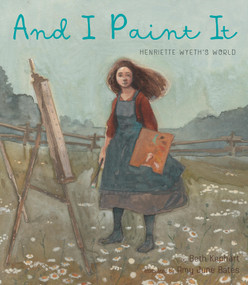 And I Paint It (Henriette Wyeth's World) by Beth Kephart, Amy June Bates, 9781951836047