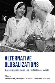 Alternative Globalizations (Eastern Europe and the Postcolonial World) by James Mark, Artemy M. Kalinovsky, Steffi Marung, 9780253046505