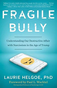 Fragile Bully (Understanding Our Destructive Affair With Narcissism in the Age of Trump) by Laurie Helgoe, 9781635765458
