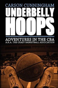 Underbelly Hoops (Adventures in the CBA - A.K.A. The Crazy Basketball Association) by Carson Cunningham, 9781938120008