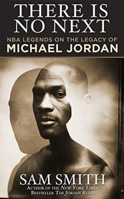 There Is No Next (NBA Legends on the Legacy of Michael Jordan) by Sam Smith, 9781626815100