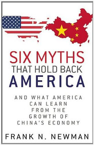 Six Myths that Hold Back America (And What America Can Learn from the Growth of China's Economy) by Frank N. Newman, 9780983988519