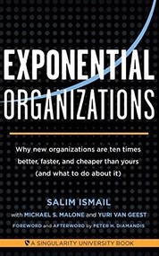 Exponential Organizations (Why new organizations are ten times better, faster, and cheaper than yours (and what to do about it)) by Salim Ismail, Michael S. Malon, Yuri van Geest, Peter H. Diamandis, 9781626814233
