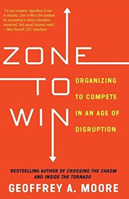 Zone to Win (Organizing to Compete in an Age of Disruption) by Geoffrey A. Moore, 9781682302118