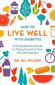 How to Live Well with Diabetes (A Comprehensive Guide to Taking Control of Your Life with Diabetes) by Dr. Val Wilson, 9781472144058