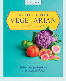 Whole Food Vegetarian Cookbook (135 Recipes for Healthy, Unprocessed Food) by Ivy Stark, 9781646118847