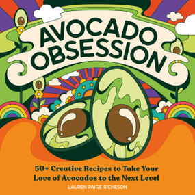 Avocado Obsession (50+ Creative Recipes to Take Your Love of Avocados to the Next Level) by Lauren Paige Richeson, 9781647396275